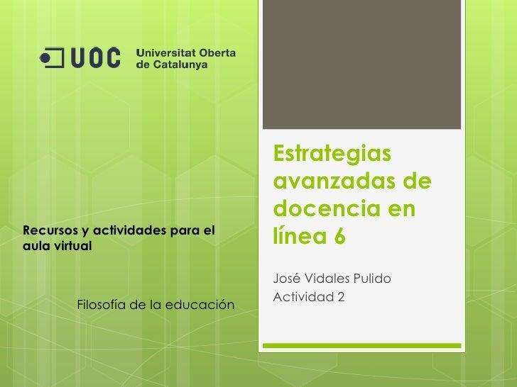 Estrategias avanzadas de docencia en línea 6<br />José Vidales Pulido<br />Actividad 2<br />Recursos y actividades para el...