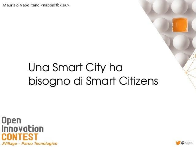 UnaSmartCityha bisognodiSmartCitizens Maurizio Napolitano <napo@fbk.eu> @napo