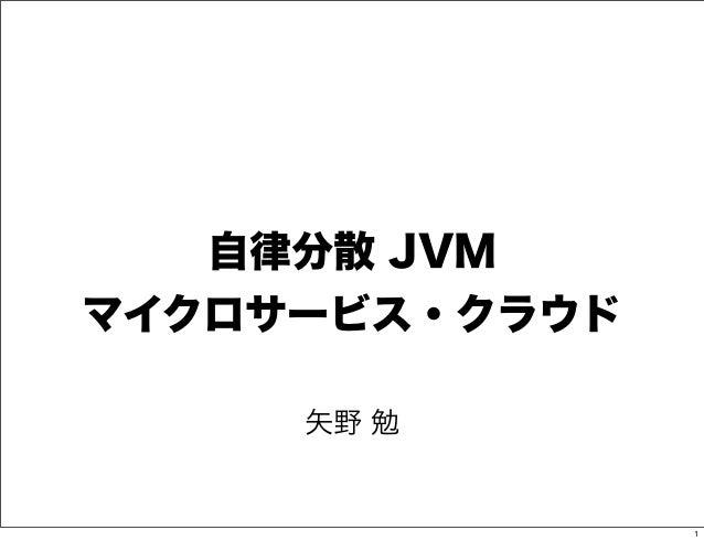 自律分散 JVMマイクロサービス・クラウド     矢野 勉                1