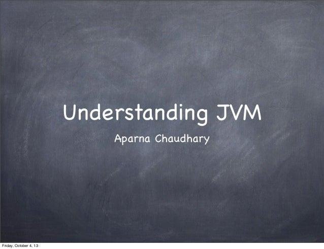 Understanding JVM Aparna Chaudhary  Friday, October 4, 13