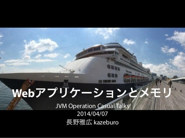 Webアプリケーションとメモリ JVM Operation Casual Talks 2014/04/07 長野雅広 kazeburo