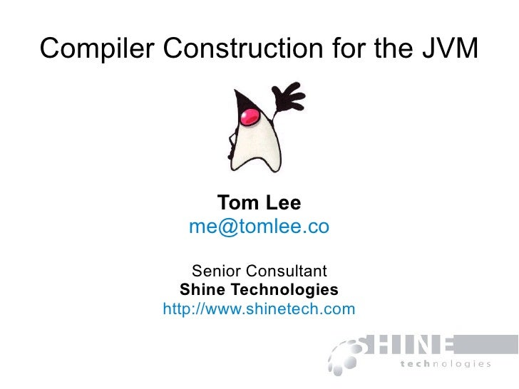 Compiler Construction for the JVM Tom Lee [email_address] Senior Consultant Shine Technologies http://www.shinetech.com