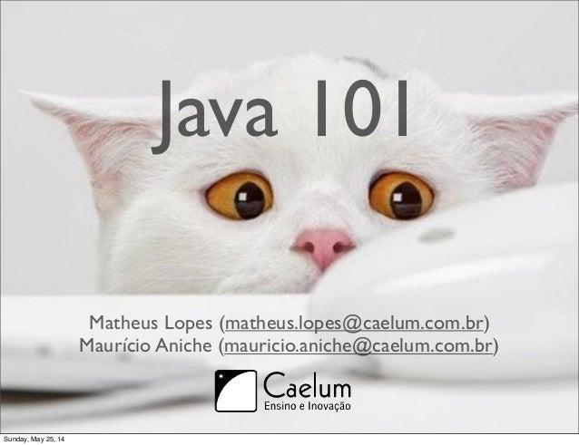 Java 101  Matheus Lopes (matheus.lopes@caelum.com.br)  Maurício Aniche (mauricio.aniche@caelum.com.br)  Sunday, May 25, 14