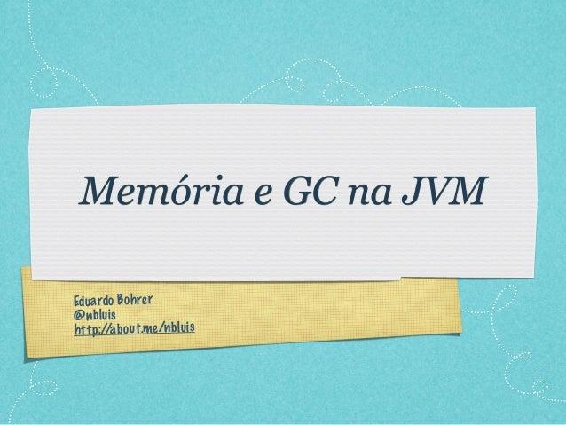Eduardo Bohrer@nbluishttp://about.me/nbluisMemória e GC na JVM