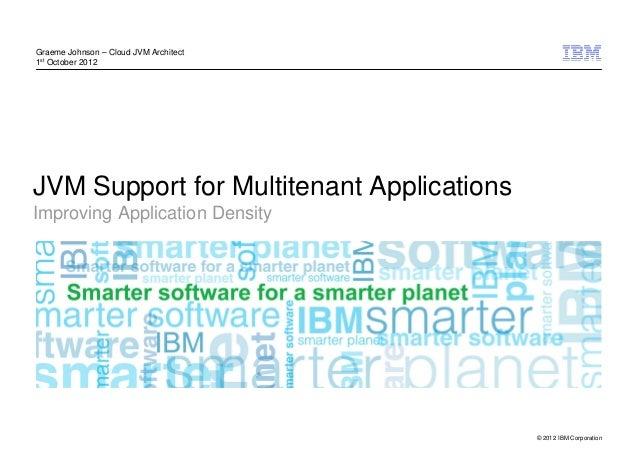 Graeme Johnson – Cloud JVM Architect1st October 2012JVM Support for Multitenant ApplicationsImproving Application Density ...