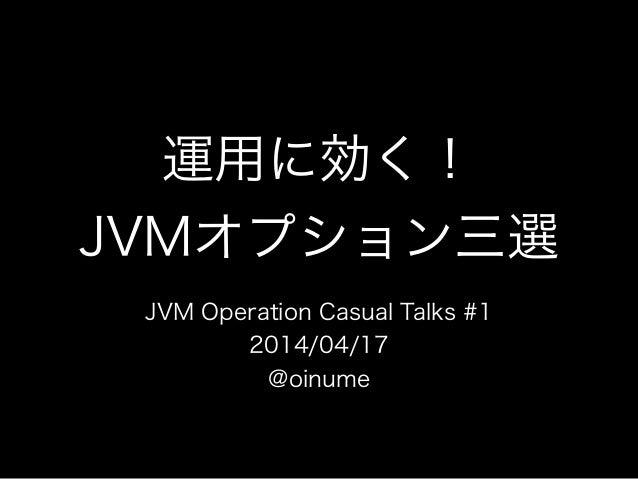 運用に効く! JVMオプション三選 JVM Operation Casual Talks #1 2014/04/17 @oinume