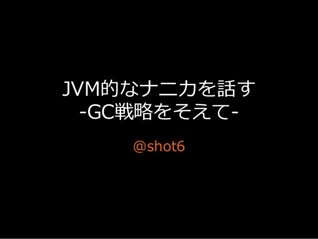 JVM的なナニカを話す -‐‑‒GC戦略略をそえて-‐‑‒ @shot6