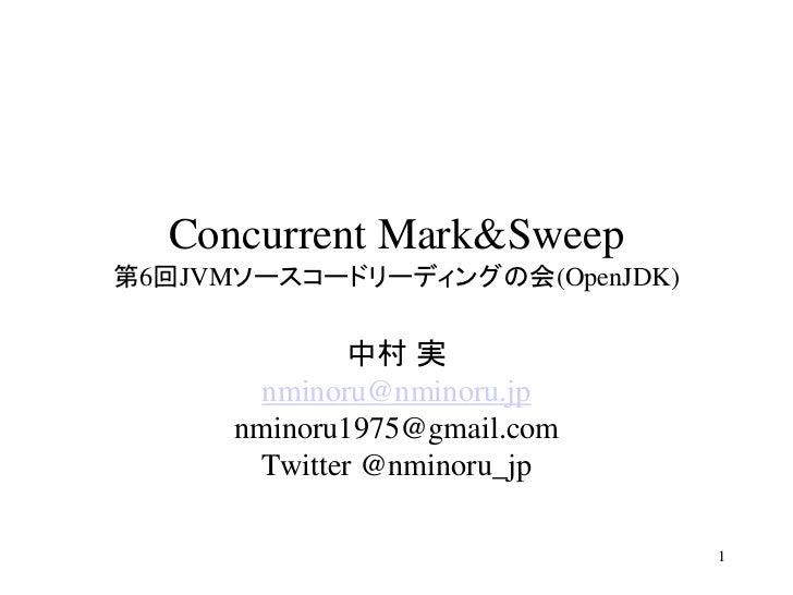 Concurrent Mark&Sweep第6回JVMソースコードリーディングの会(OpenJDK)              中村 実        nminoru@nminoru.jp      nminoru1975@gmail.com ...