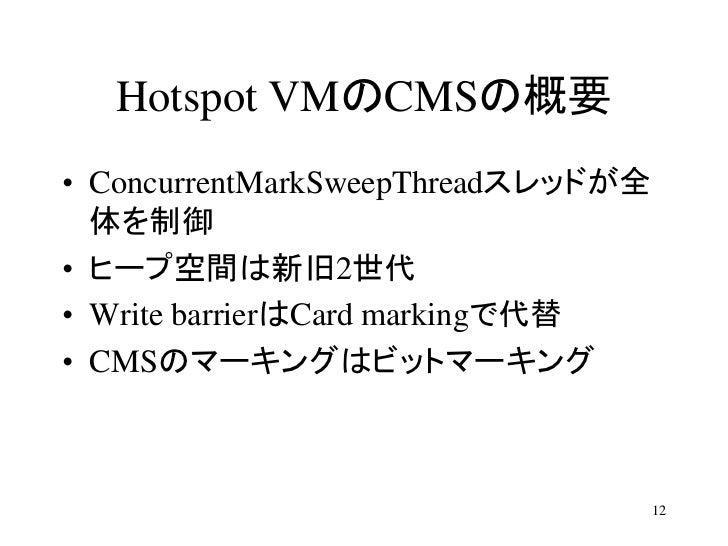 Hotspot VMのCMSの概要• ConcurrentMarkSweepThreadスレッドが全  体を制御• ヒープ空間は新旧2世代• Write barrierはCard markingで代替• CMSのマーキングはビットマーキング  ...