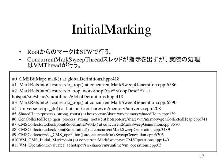 InitialMarking   • RootからのマークはSTWで行う。   • ConcurrentMarkSweepThreadスレッドが指示を出すが、実際の処理     はVMThreadが行う。#0 CMSBitMap::mark()...