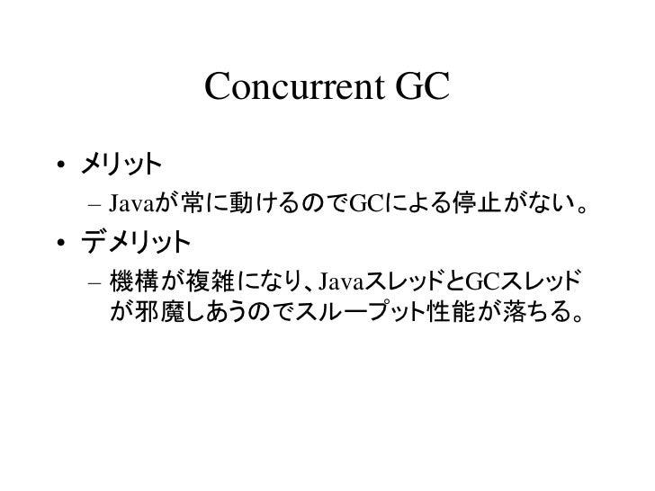 Concurrent GC• メリット – Javaが常に動けるのでGCによる停止がない。• デメリット – 機構が複雑になり、JavaスレッドとGCスレッド   が邪魔しあうのでスループット性能が落ちる。