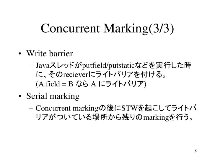 Concurrent Marking(3/3)• Write barrier  – Javaスレッドがputfield/putstaticなどを実行した時    に、そのrecieverにライトバリアを付ける。    (A.field = B ...