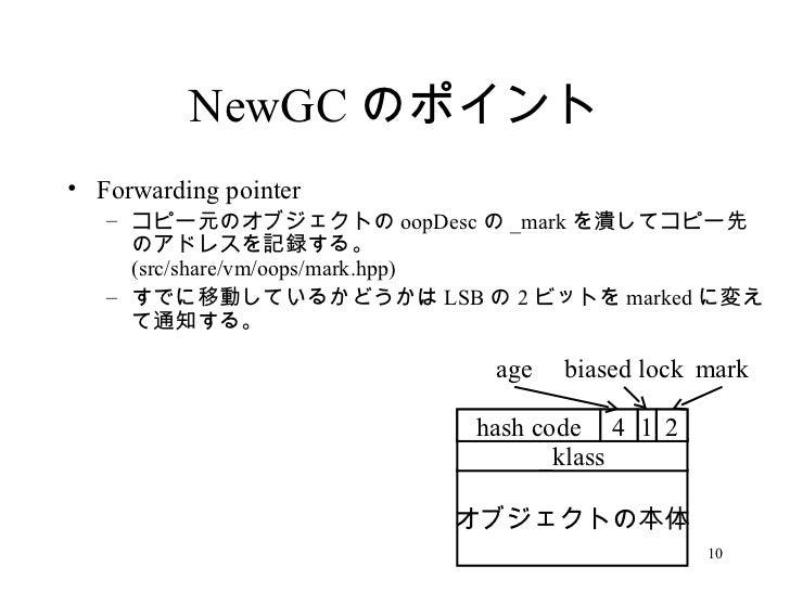 NewGC のポイント <ul><li>Forwarding pointer </li></ul><ul><ul><li>コピー元のオブジェクトの oopDesc の _mark を潰してコピー先のアドレスを記録する。 (src/share/v...
