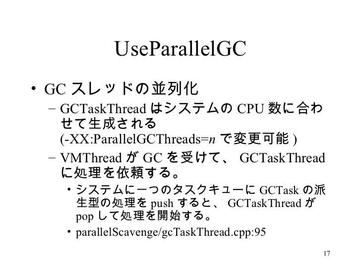UseParallelGC <ul><li>GC スレッドの並列化 </li></ul><ul><ul><li>GCTaskThread はシステムの CPU 数に合わせて生成される ( -XX:ParallelGCThreads= n で変更...