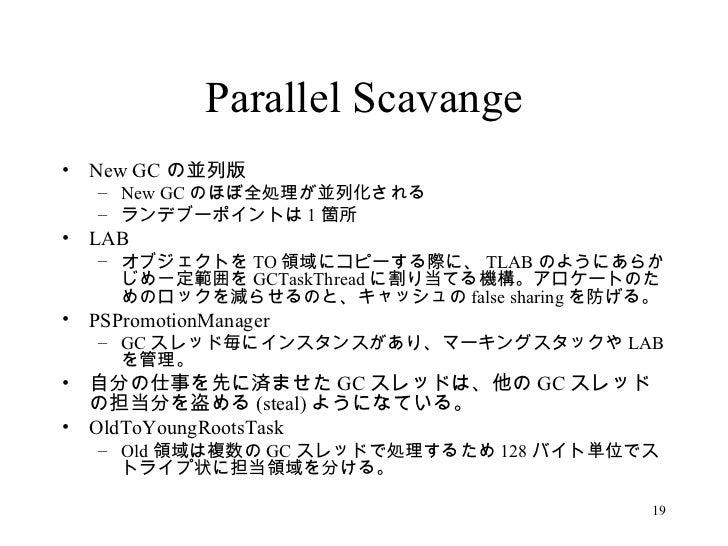 Parallel Scavange <ul><li>New GC の並列版 </li></ul><ul><ul><li>New GC のほぼ全処理が並列化される </li></ul></ul><ul><ul><li>ランデブーポイントは 1 箇...