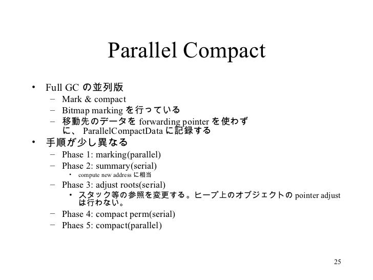 Parallel Compact <ul><li>Full GC の並列版 </li></ul><ul><ul><li>Mark & compact </li></ul></ul><ul><ul><li>Bitmap marking を行ってい...