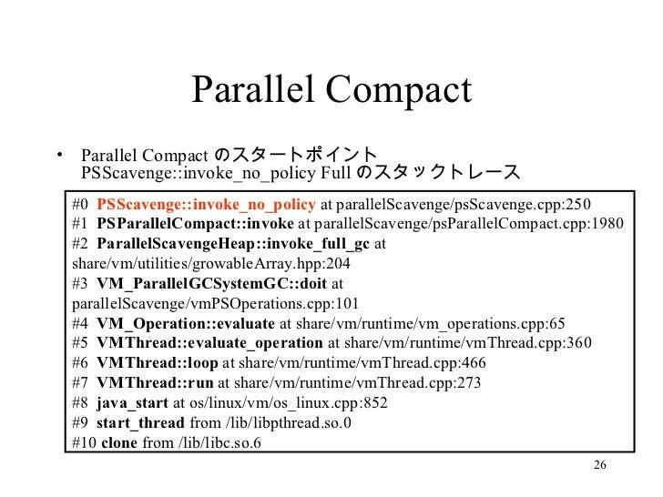 Parallel Compact <ul><li>Parallel Compact のスタートポイント PSScavenge::invoke_no_policy Full のスタックトレース </li></ul>#0  PSScavenge::...