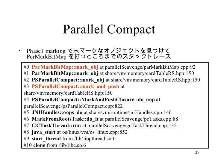 Parallel Compact <ul><li>Phase1 marking で未マークなオブジェクトを見つけて PerMarkBitMap を打つところまでのスタックトレース </li></ul>#0  ParMarkBitMap::mar...