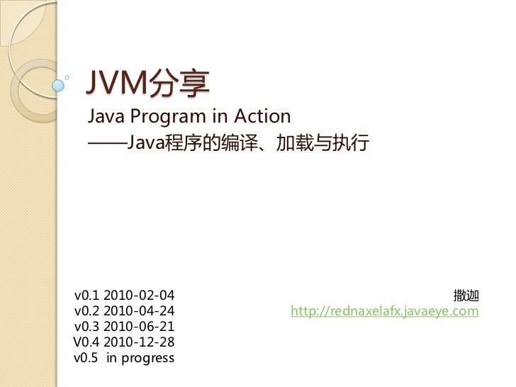 JVM分享  Java Program in Action  ——Java程序癿编译、加载不执行v0.1 2010-02-04                               撒迦v0.2 2010-04-24    http://...