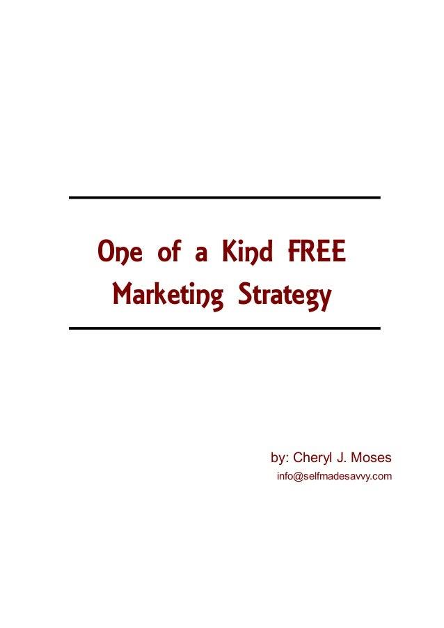 One of a Kind FREE Marketing Strategy             by: Cheryl J. Moses              info@selfmadesavvy.com