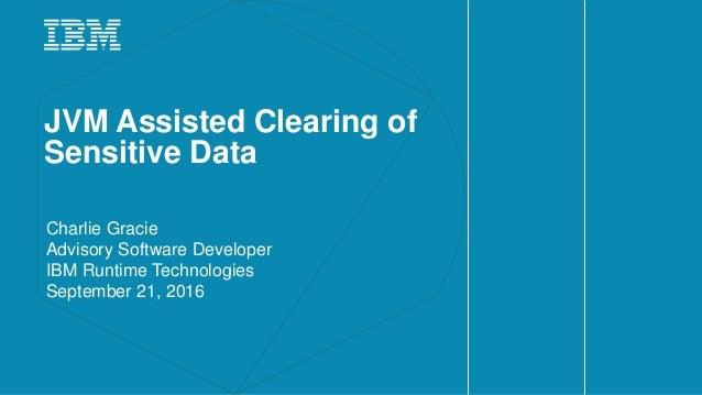 JVM Assisted Clearing of Sensitive Data Charlie Gracie Advisory Software Developer IBM Runtime Technologies September 21, ...