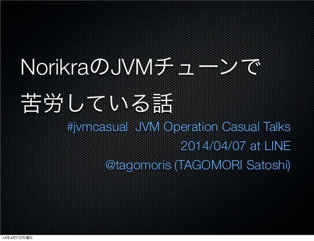 NorikraのJVMチューンで 苦労している話 #jvmcasual JVM Operation Casual Talks 2014/04/07 at LINE @tagomoris (TAGOMORI Satoshi) 14年4月7日月曜日