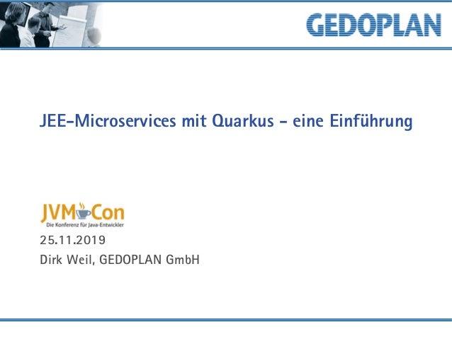 JEE-Microservices mit Quarkus - eine Einführung 25.11.2019 Dirk Weil, GEDOPLAN GmbH