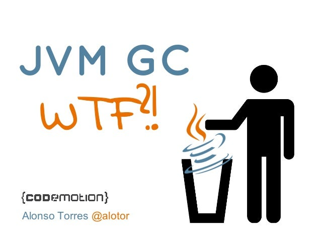 JVM GC  WTF?!  Alonso Torres @alotor