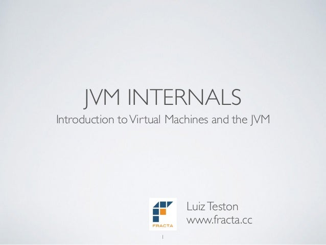 JVM INTERNALS Introduction toVirtual Machines and the JVM 1 LuizTeston www.fracta.cc