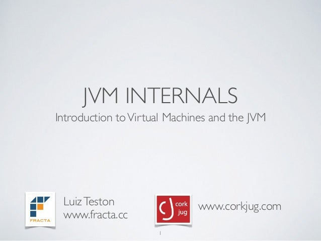 JVM INTERNALS Introduction toVirtual Machines and the JVM 1 LuizTeston www.fracta.cc www.corkjug.com