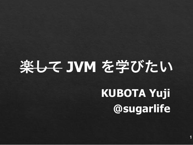 楽して JVM を学びたい  KUBOTA Yuji  @sugarlife  1