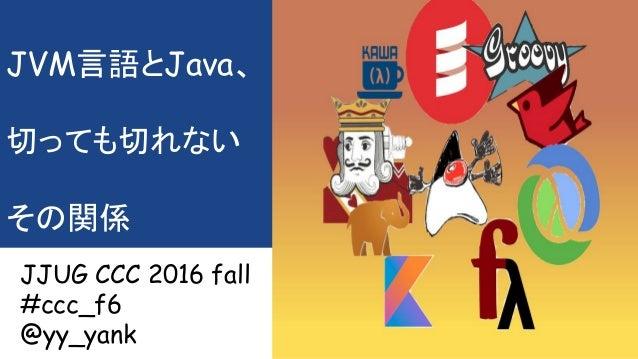 JVM言語とJava、 切っても切れない その関係 JJUG CCC 2016 fall #ccc_f6 @yy_yank