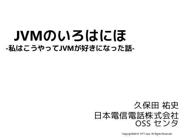 Copyright©2015 NTT corp. All Rights Reserved. JVMのいろはにほ 久保田 祐史 日本電信電話株式会社 OSS センタ -私はこうやってJVMが好きになった話-