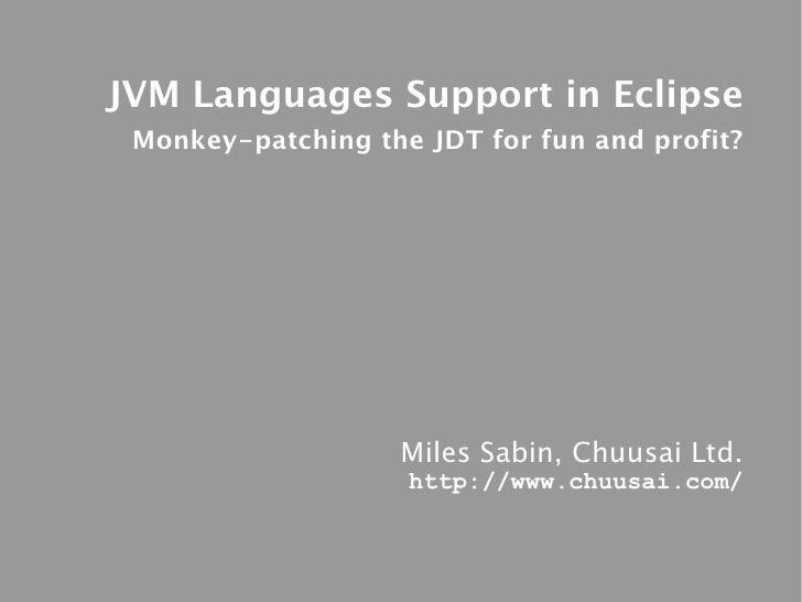 JVM Languages Support in Eclipse  Monkey-patching the JDT for fun and profit?                        Miles Sabin, Chuusai ...