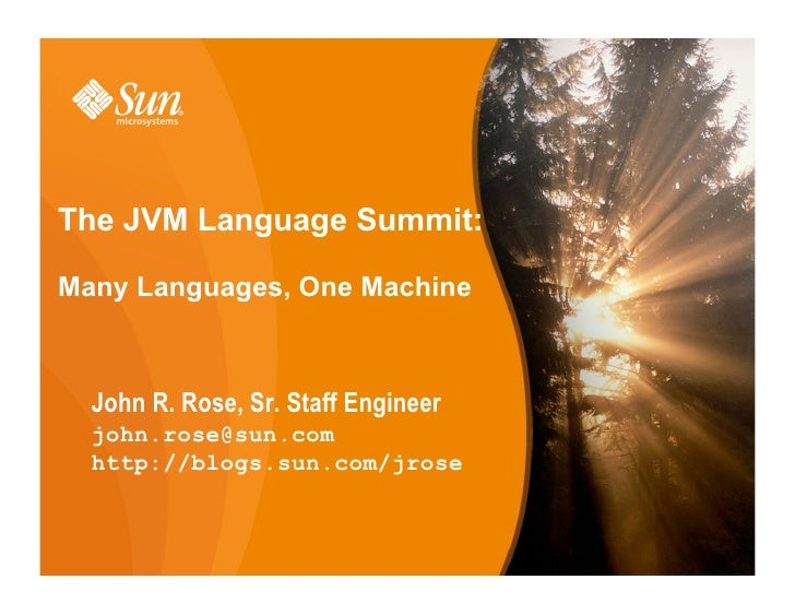 The JVM Language Summit:  Many Languages, One Machine      John R. Rose, Sr. Staff Engineer   john.rose@sun.com   http://b...