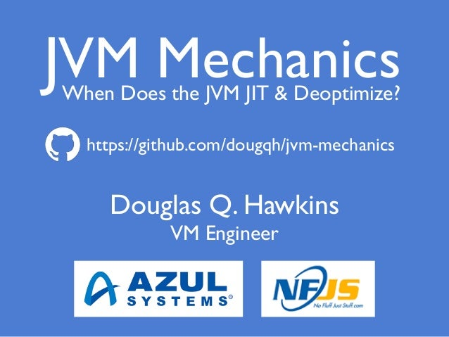 Douglas Q. Hawkins VM Engineer VM MechanicsWhen Does the JVM JIT & Deoptimize? J https://github.com/dougqh/jvm-mechanics