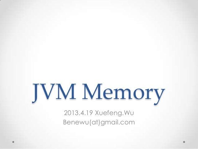 JVM Memory  2013.4.19 Xuefeng.Wu  Benewu(at)gmail.com
