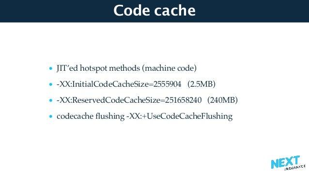 Code cache • JIT'ed hotspot methods (machine code) • -XX:InitialCodeCacheSize=2555904 (2.5MB) • -XX:ReservedCodeCacheSize=...