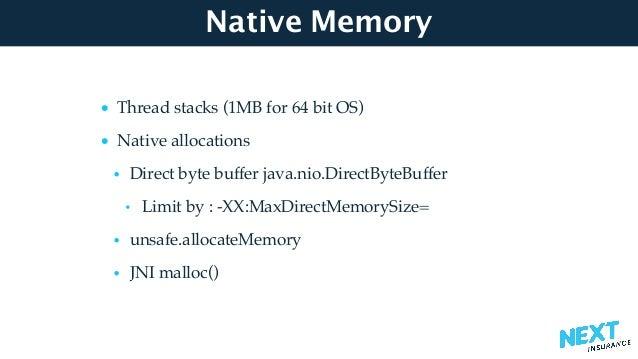 Native Memory • Thread stacks (1MB for 64 bit OS) • Native allocations • Direct byte buffer java.nio.DirectByteBuffer • Li...