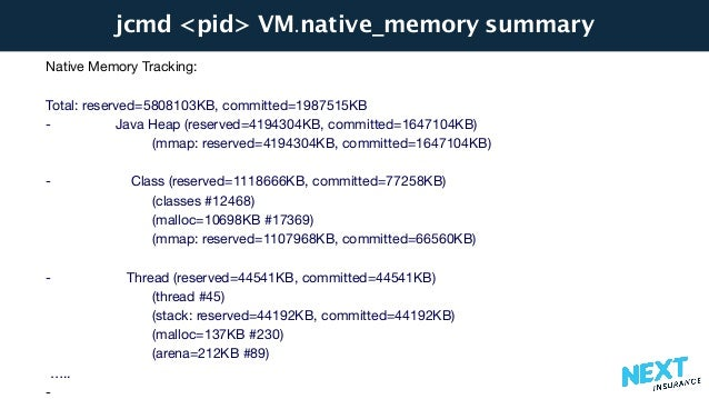 jcmd <pid> VM.native_memory summary Native Memory Tracking:  Total: reserved=5808103KB, committed=1987515KB  - Java Heap (...