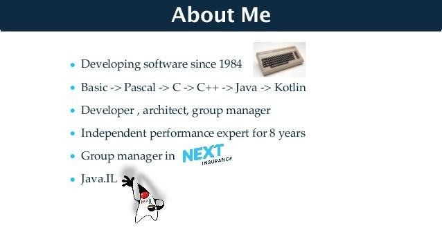 About Me • Developing software since 1984 • Basic -> Pascal -> C -> C++ -> Java -> Kotlin • Developer , architect, group m...