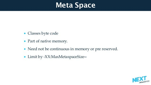 Meta Space • Classes byte code • Part of native memory. • Need not be continuous in memory or pre reserved. • Limit by -XX...