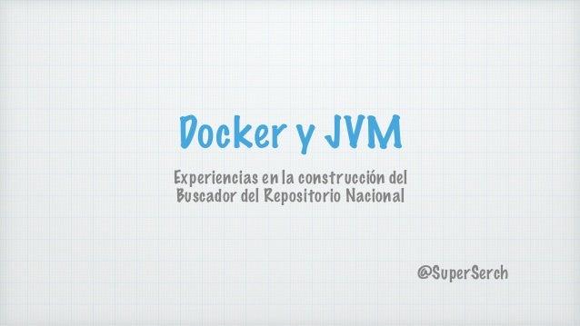 Docker y JVM Experiencias en la construcción del Buscador del Repositorio Nacional @SuperSerch