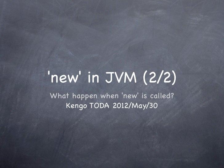 new in JVM (2/2)What happen when new is called?   Kengo TODA 2012/May/30