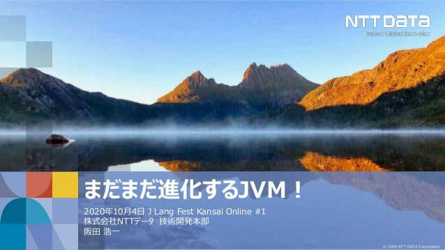 © 2020 NTT DATA Corporation まだまだ進化するJVM! 2020年10月4日 J Lang Fest Kansai Online #1 株式会社NTTデータ 技術開発本部 阪田 浩一
