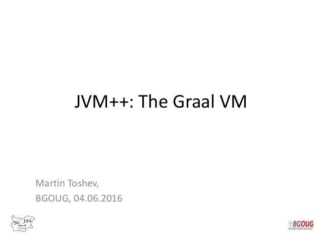 JVM++: The Graal VM Martin Toshev, BGOUG, 04.06.2016