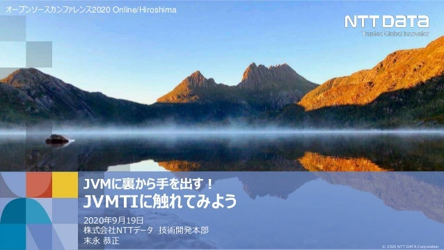 © 2020 NTT DATA Corporation JVMに裏から手を出す! JVMTIに触れてみよう 2020年9月19日 株式会社NTTデータ 技術開発本部 末永 恭正 オープンソースカンファレンス2020 Online/Hiroshi...