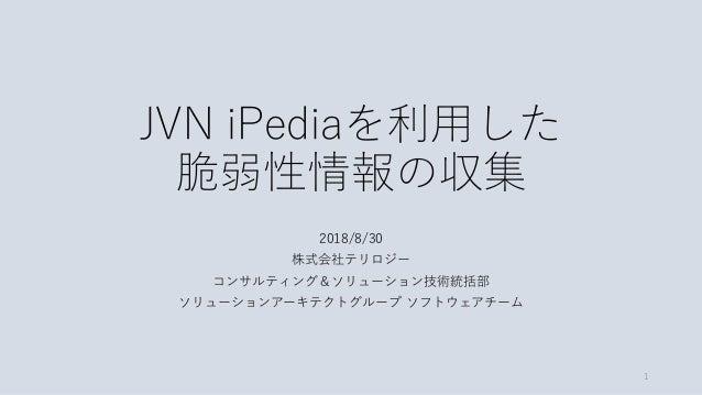 JVN iPediaを利用した 脆弱性情報の収集 2018/8/30 株式会社テリロジー コンサルティング&ソリューション技術統括部 ソリューションアーキテクトグループ ソフトウェアチーム 1