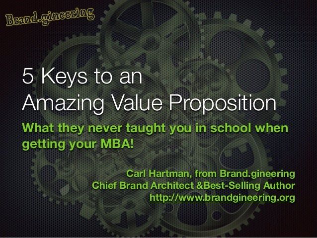 5 Keys to an Amazing Value Proposition What they never taught you in school when getting your MBA! ! Carl Hartman, from Br...