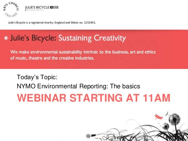 WEBINAR STARTING AT 11AM Today's Topic: NYMO Environmental Reporting: The basics Julie's Bicycle is a registered charity: ...